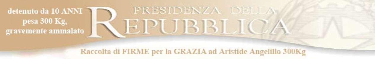 ARISTIDE ANGELILLO (300Kg) detenuto Raccolta Firme in favore della GRAZIA (art.174 c.p.)